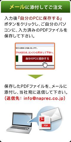 メールに添付してご注文(入力後『自分のPCに保存する』 ボタンをクリックし、ご自分のパソコンに、入力済みのPDFファイルを保存して下さい。→保存したPDFファイルを、メールに添付し、当社宛に送信して下さい。(送信先:info@naprec.co.jp))
